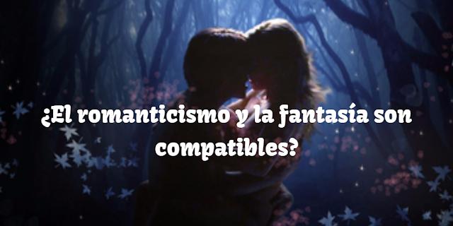 ¿El romanticismo y la fantasía son compatibles?